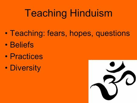 Teaching Hinduism Teaching: fears, hopes, questions Beliefs Practices Diversity.