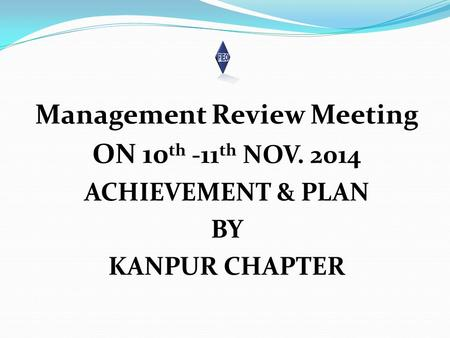 Management Review Meeting ON 10 th -11 th NOV. 2014 ACHIEVEMENT & PLAN BY KANPUR CHAPTER.