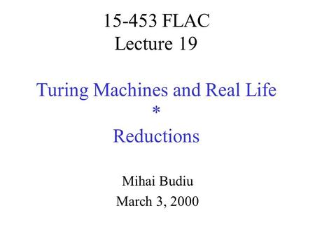 15-453 FLAC Lecture 19 Turing Machines and Real Life * Reductions Mihai Budiu March 3, 2000.