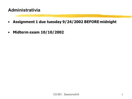 CS 561, Sessions 8-9 1 Administrativia Assignment 1 due tuesday 9/24/2002 BEFORE midnight Midterm exam 10/10/2002.