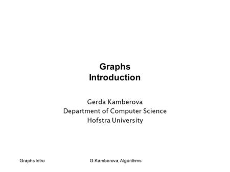 Graphs Intro G.Kamberova, Algorithms Graphs Introduction Gerda Kamberova Department of Computer Science Hofstra University.