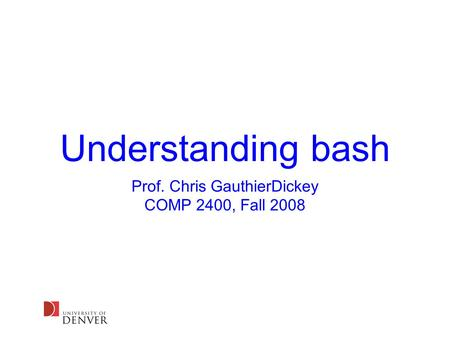Understanding bash Prof. Chris GauthierDickey COMP 2400, Fall 2008.