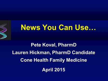 News You Can Use… Pete Koval, PharmD Lauren Hickman, PharmD Candidate Cone Health Family Medicine April 2015.