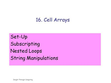 Insight Through Computing 16. Cell Arrays Set-Up Subscripting Nested Loops String Manipulations.