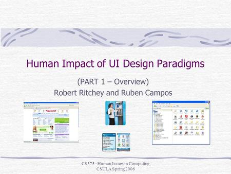 CS575 - Human Issues in Computing CSULA Spring 2006 Human Impact of UI Design Paradigms (PART 1 – Overview) Robert Ritchey and Ruben Campos.