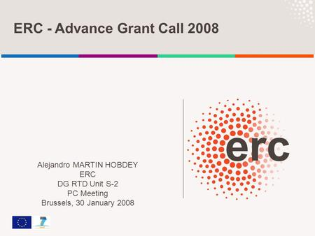 ERC - Advance Grant Call 2008 Alejandro MARTIN HOBDEY ERC DG RTD Unit S-2 PC Meeting Brussels, 30 January 2008.