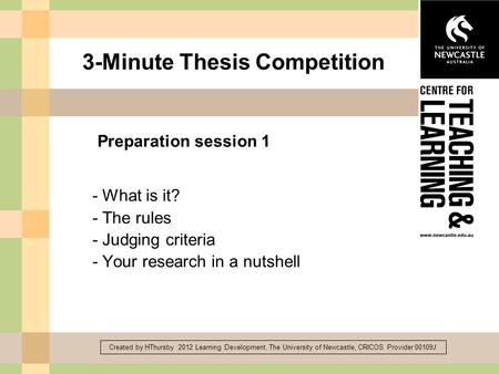 Created by HThursby 2012 Learning Development, The University of Newcastle, CRICOS Provider 00109J 3-Minute Thesis Competition - What is it? - The rules.