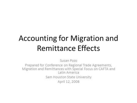 Accounting for Migration and Remittance Effects Susan Pozo Prepared for Conference on Regional Trade Agreements, Migration and Remittances with Special.