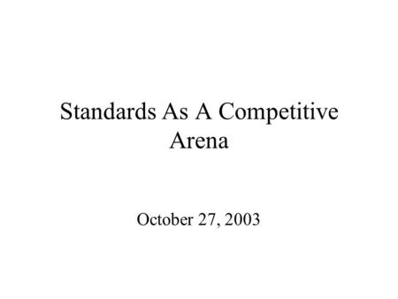 Standards As A Competitive Arena October 27, 2003.