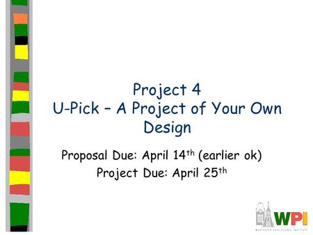 Project 4 U-Pick – A Project of Your Own Design Proposal Due: April 14 th (earlier ok) Project Due: April 25 th.