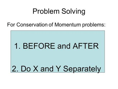 Problem Solving For Conservation of Momentum problems: 1.BEFORE and AFTER 2.Do X and Y Separately.