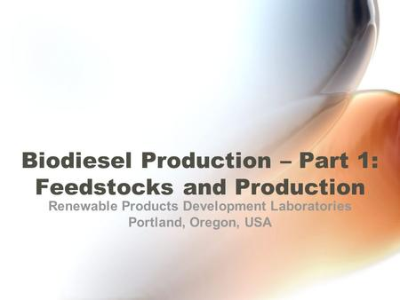 Biodiesel Production – Part 1: Feedstocks and Production Renewable Products Development Laboratories Portland, Oregon, USA.