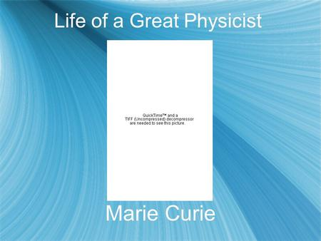 Life of a Great Physicist Marie Curie. Early Life and education  Born: November 7, 1867 - Warsaw, Poland. Nee Maria Sklodowska, her parents were both.