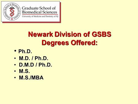 Newark Division of GSBS Degrees Offered: Ph.D. Ph.D. M.D. / Ph.D. M.D. / Ph.D. D.M.D / Ph.D. D.M.D / Ph.D. M.S. M.S. M.S./MBA M.S./MBA.