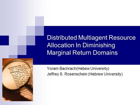 Distributed Multiagent Resource Allocation In Diminishing Marginal Return Domains Yoram Bachrach(Hebew University) Jeffrey S. Rosenschein (Hebrew University)