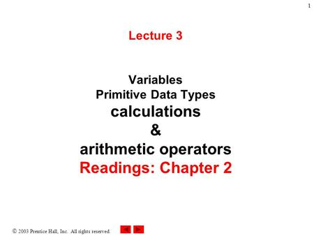  2003 Prentice Hall, Inc. All rights reserved. 1 Lecture 3 Variables Primitive Data Types calculations & arithmetic operators Readings: Chapter 2.