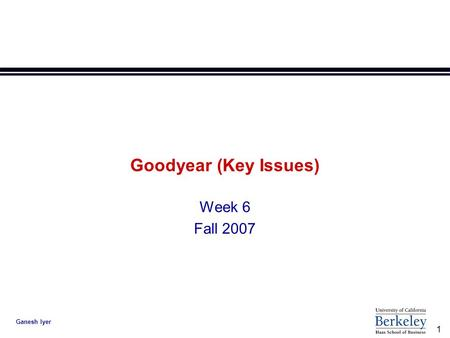 1 Ganesh Iyer Goodyear (Key Issues) Week 6 Fall 2007.