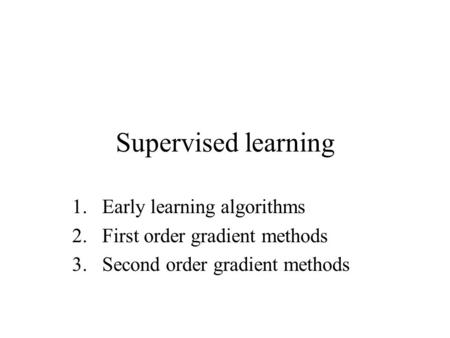 Supervised learning 1.Early learning algorithms 2.First order gradient methods 3.Second order gradient methods.