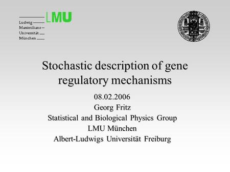 Stochastic description of gene regulatory mechanisms 08.02.2006 Georg Fritz Statistical and Biological Physics Group LMU München Albert-Ludwigs Universität.