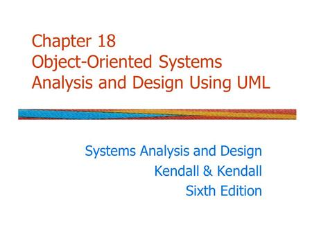 Chapter 18 Object-Oriented Systems Analysis and Design Using UML Systems Analysis and Design Kendall & Kendall Sixth Edition.