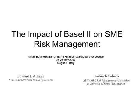 The Impact of Basel II on <strong>SME</strong> Risk Management Edward I. Altman NYU Leonard N. Stern School of Business Gabriele Sabato ABN AMRO Risk Management – Amsterdam.