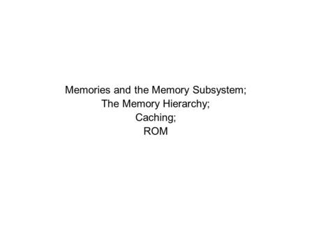 Memories and the Memory Subsystem; The Memory Hierarchy; Caching; ROM.