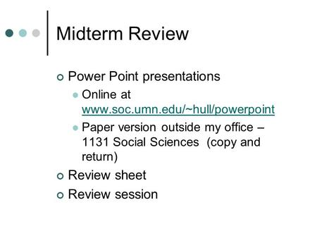 Midterm Review Power Point presentations Online at www.soc.umn.edu/~hull/powerpoint www.soc.umn.edu/~hull/powerpoint Paper version outside my office –