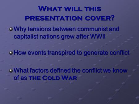What will this presentation cover? Why tensions between communist and capitalist nations grew after WWII How events transpired to generate conflict What.