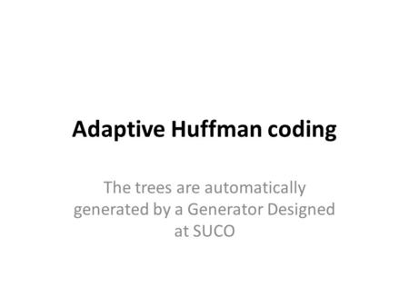 Adaptive Huffman coding The trees are automatically generated by a Generator Designed at SUCO.