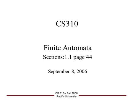 CS 310 – Fall 2006 Pacific University CS310 Finite Automata Sections:1.1 page 44 September 8, 2006.