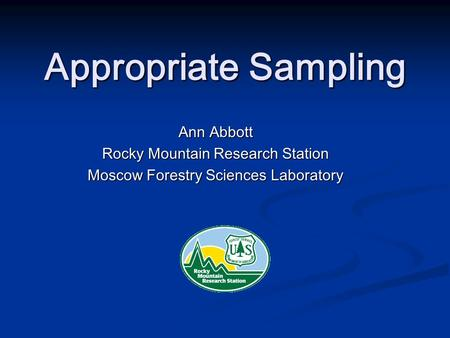 Appropriate Sampling Ann Abbott Rocky Mountain Research Station