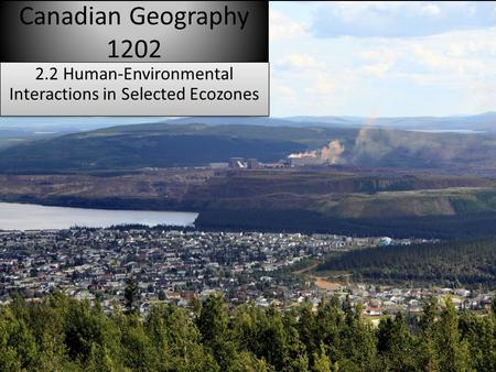 Canadian Geography 1202 2.2 Human-Environmental Interactions in Selected Ecozones.