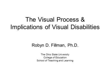 The Visual Process & Implications of Visual Disabilities Robyn D. Fillman, Ph.D. The Ohio State University College of Education School of Teaching and.