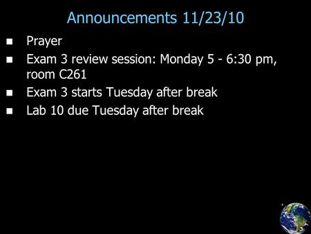Announcements 11/23/10 Prayer Exam 3 review session: Monday 5 - 6:30 pm, room C261 Exam 3 starts Tuesday after break Lab 10 due Tuesday after break.