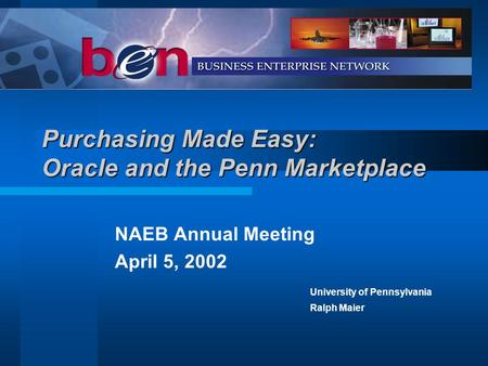 Purchasing Made Easy: Oracle and the Penn Marketplace NAEB Annual Meeting April 5, 2002 University of Pennsylvania Ralph Maier.