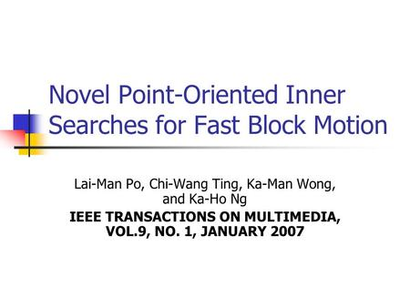 Novel Point-Oriented Inner Searches for Fast Block Motion Lai-Man Po, Chi-Wang Ting, Ka-Man Wong, and Ka-Ho Ng IEEE TRANSACTIONS ON MULTIMEDIA, VOL.9,