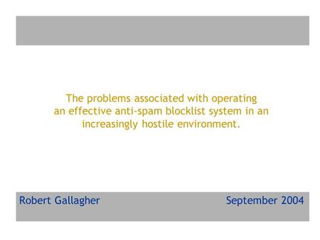 The problems associated with operating an effective anti-spam blocklist system in an increasingly hostile environment. Robert Gallagher September 2004.