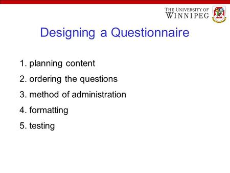 Designing a Questionnaire 1. planning content 2. ordering the questions 3. method of administration 4. formatting 5. testing.