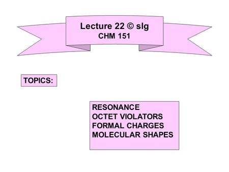 Lecture 22 © slg CHM 151 RESONANCE OCTET VIOLATORS FORMAL CHARGES MOLECULAR SHAPES TOPICS: