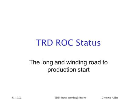 31.10.03TRD Status meeting Münster Clemens Adler TRD ROC Status The long and winding road to production start.