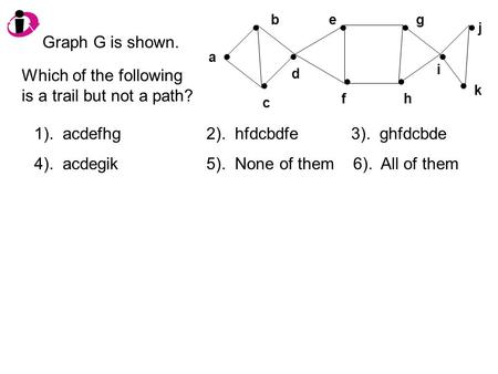 A b c d e f g h j i k Graph G is shown. Which of the following is a trail but not a path? 1). acdefhg 2). hfdcbdfe 3). ghfdcbde 4). acdegik 5). None of.