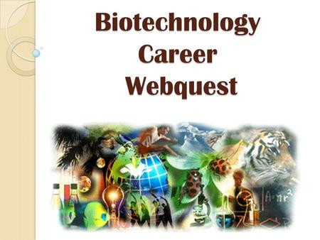 Biotechnology Career Webquest. TASK You are about to be in high school, trying to prepare for life after graduation. You have signed up for the Biotechnology.
