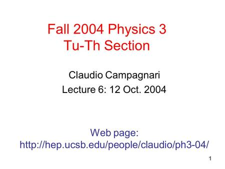 1 Fall 2004 Physics 3 Tu-Th Section Claudio Campagnari Lecture 6: 12 Oct. 2004 Web page:
