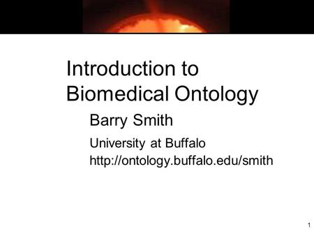 1 Introduction to Biomedical Ontology Barry Smith University at Buffalo