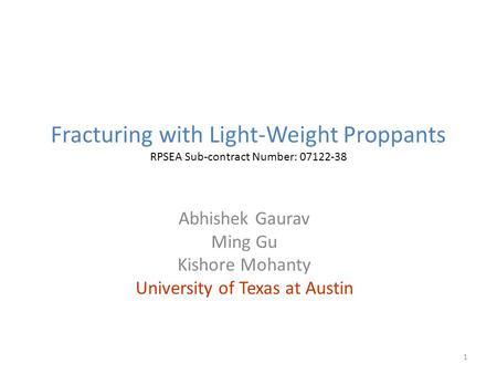 Fracturing with Light-Weight Proppants RPSEA Sub-contract Number: 07122-38 Abhishek Gaurav Ming Gu Kishore Mohanty University of Texas at Austin 1.