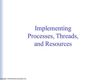 Slide 6-1 Copyright © 2004 Pearson Education, Inc. Operating Systems: A Modern Perspective, Chapter 6 Implementing Processes, Threads, and Resources.