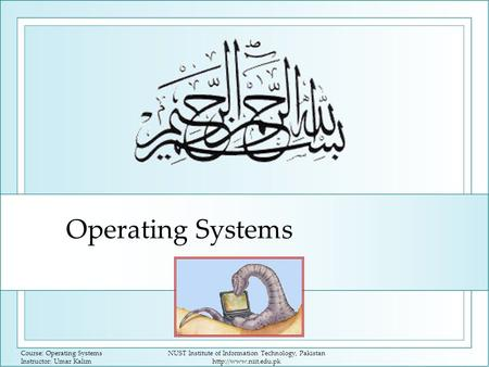 Course: Operating Systems Instructor: Umar Kalim NUST Institute of Information Technology, Pakistan  Operating Systems.