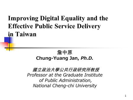 1 Improving Digital Equality and the Effective Public Service Delivery in Taiwan 詹中原 Chung-Yuang Jan, Ph.D. 國立政治大學公共行政研究所教授 Professor at the Graduate Institute.