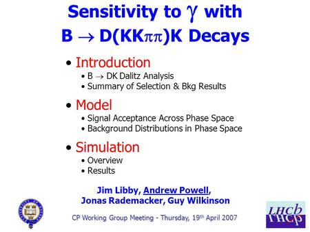 1/15 Sensitivity to  with B  D(KK  )K Decays CP Working Group Meeting - Thursday, 19 th April 2007 Introduction B  DK  Dalitz Analysis Summary.