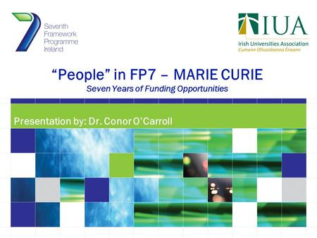 """People"" in FP7 – MARIE CURIE Seven Years of Funding Opportunities Presentation by: Dr. Conor O'Carroll."